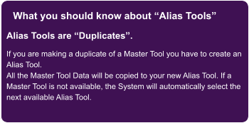 "What you should know about ""Alias Tools"" Alias Tools are ""Duplicates"".  If you are making a duplicate of a Master Tool you have to create an Alias Tool. All the Master Tool Data will be copied to your new Alias Tool. If a Master Tool is not available, the System will automatically select the next available Alias Tool."