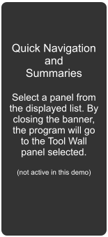 Quick Navigation and Summaries  Select a panel from the displayed list. By closing the banner, the program will go to the Tool Wall panel selected.  (not active in this demo)