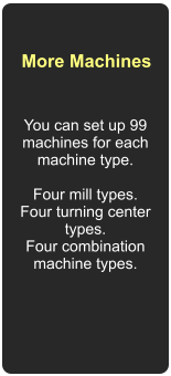 More Machines You can set up 99 machines for each machine type.  Four mill types. Four turning center types. Four combination machine types.