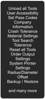 Unload all Tools User Accessibility Set Pass Codes Company Information Crash Tolerance Material Settings Tool Search Tolerance Reset all Tools Order Output Settings System Printer Settings Radius/Diameter Offset Backup / Restore  and many more