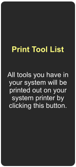 All tools you have in your system will be printed out on your system printer by clicking this button.  Print Tool List