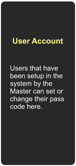 Users that have been setup in the system by the Master can set or change their pass code here. User Account