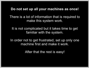 Do not set up all your machines as once!  There is a lot of information that is required to make this system work.  It is not complicated but it takes time to get familiar with the system.  In order not to get frustrated, set up only one machine first and make it work.   After that the rest is easy!