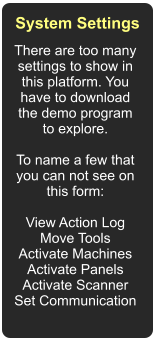 There are too many settings to show in this platform. You have to download the demo program to explore.  To name a few that you can not see on this form:  View Action Log Move Tools Activate Machines Activate Panels Activate Scanner Set Communication  System Settings