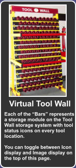 "Each of the ""Bars"" represents a storage module on the Tool Wall storage system with tool status icons on every tool location.  You can toggle between Icon display and Image display on the top of this page. Virtual Tool Wall"